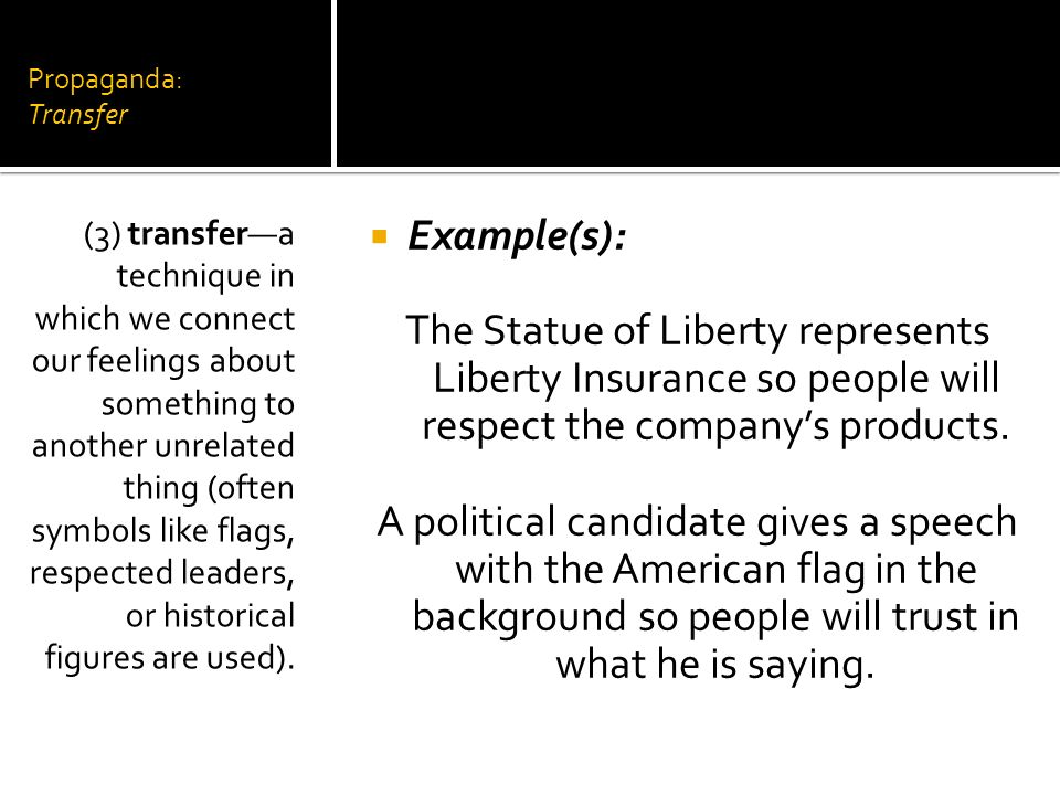 Propaganda: Transfer Example(s): The Statue of Liberty represents Liberty Insurance so people will respect the companys products. A political candidat