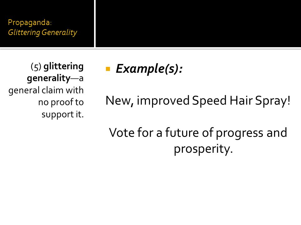 Propaganda: Glittering Generality Example(s): New, improved Speed Hair Spray! Vote for a future of progress and prosperity. (5) glittering generalitya