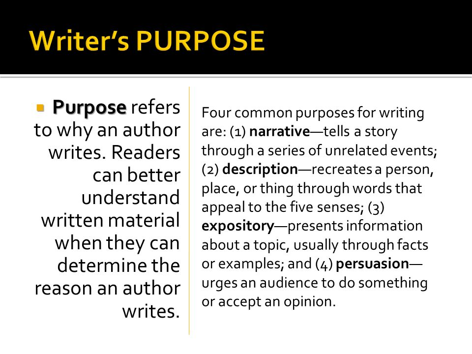 Purpose Purpose refers to why an author writes. Readers can better understand written material when they can determine the reason an author writes. Fo