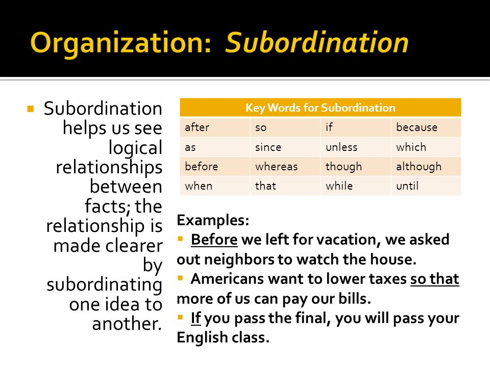 Subordination helps us see logical relationships between facts; the relationship is made clearer by subordinating one idea to another. Examples: Befor