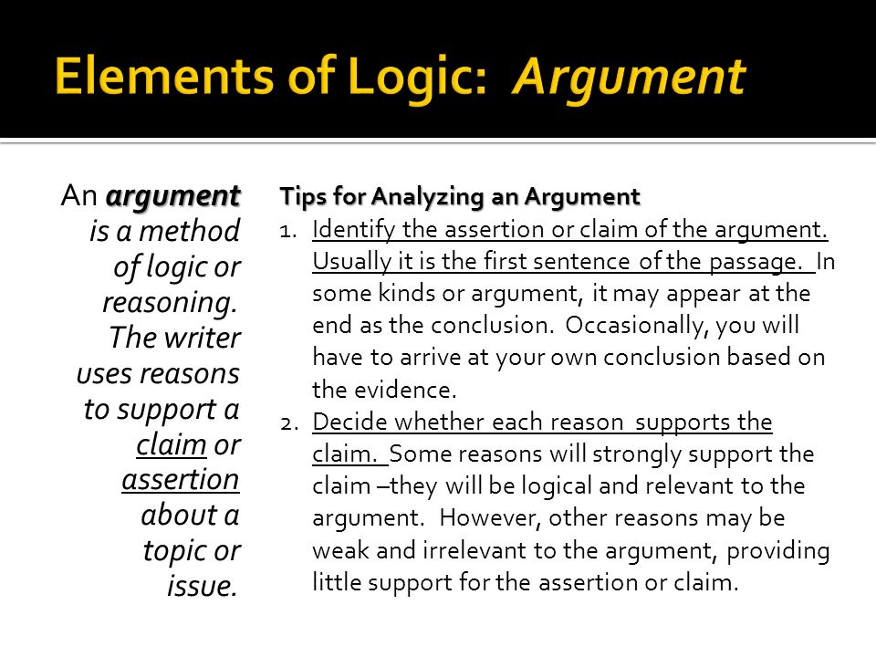 argument An argument is a method of logic or reasoning. The writer uses reasons to support a claim or assertion about a topic or issue. Tips for Analy