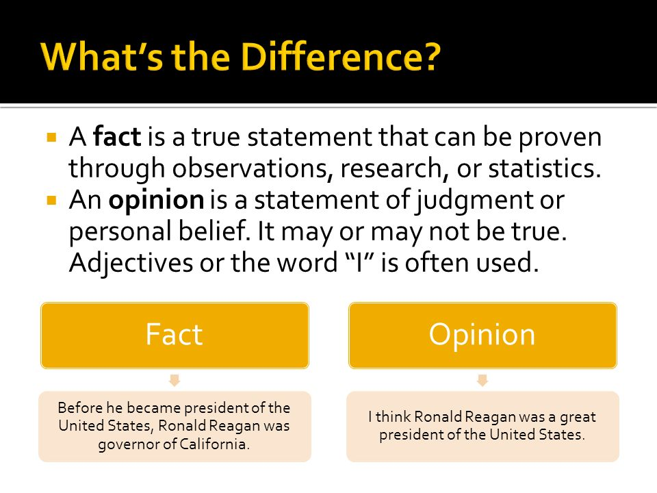 A fact is a true statement that can be proven through observations, research, or statistics. An opinion is a statement of judgment or personal belief.