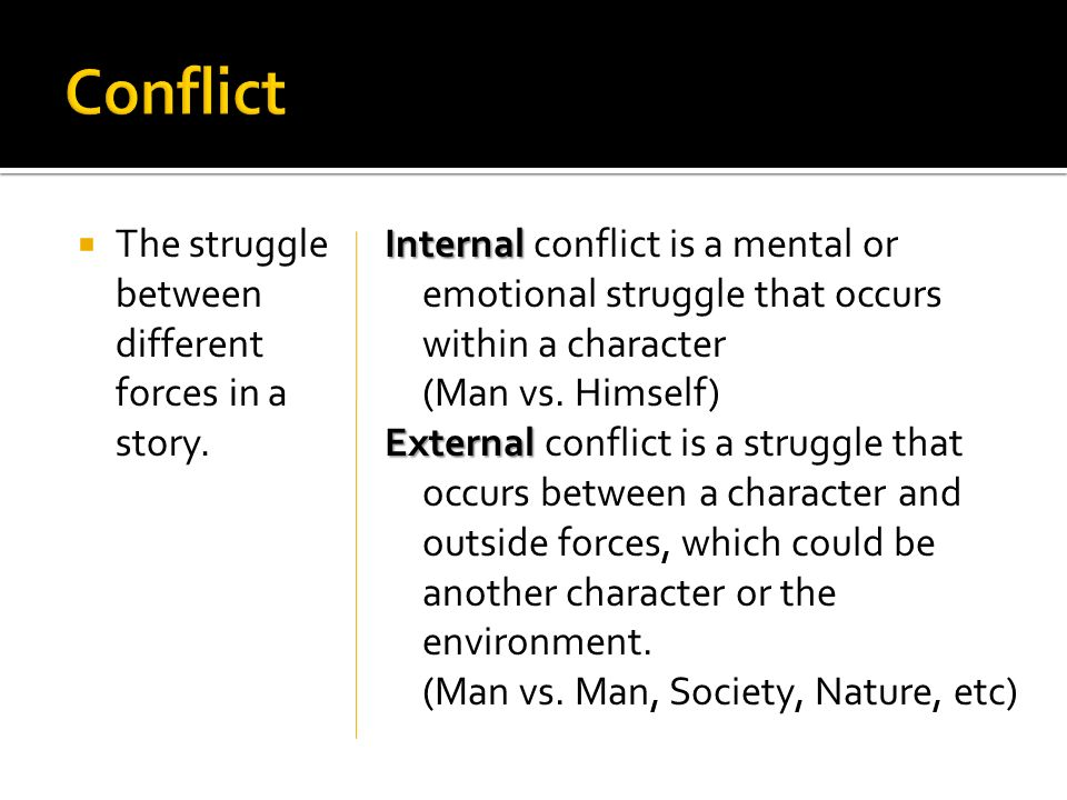 The struggle between different forces in a story. Internal Internal conflict is a mental or emotional struggle that occurs within a character (Man vs.