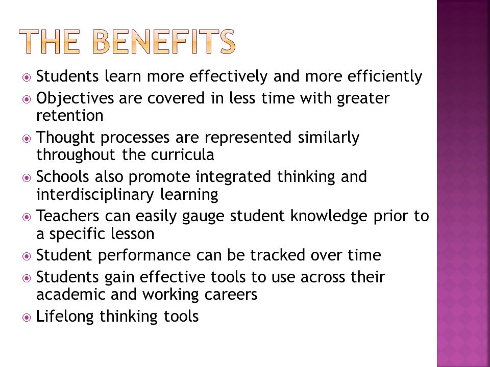 Students learn more effectively and more efficiently Objectives are covered in less time with greater retention Thought processes are represented simi