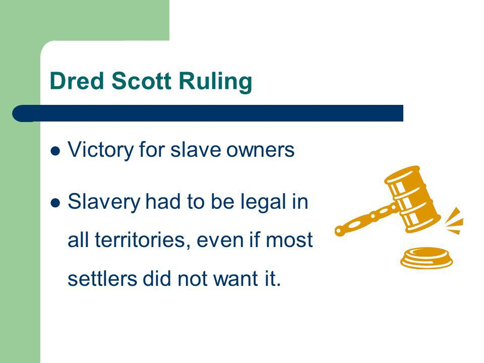 Dred Scott Ruling Victory for slave owners Slavery had to be legal in all territories, even if most settlers did not want it.