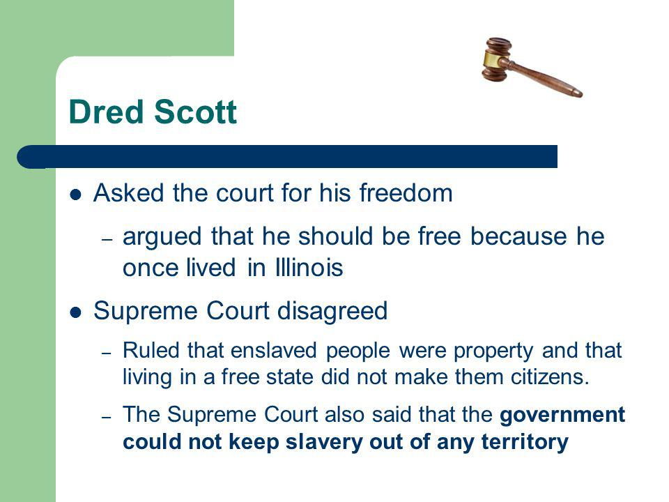 Dred Scott Asked the court for his freedom – argued that he should be free because he once lived in Illinois Supreme Court disagreed – Ruled that enslaved people were property and that living in a free state did not make them citizens.