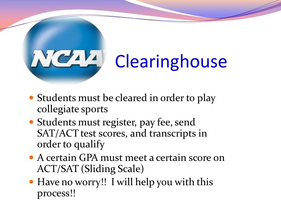 Clearinghouse Students must be cleared in order to play collegiate sports Students must register, pay fee, send SAT/ACT test scores, and transcripts i