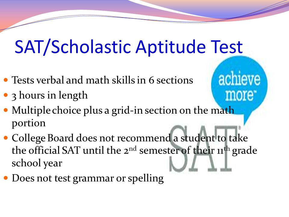 SAT/Scholastic Aptitude Test Tests verbal and math skills in 6 sections 3 hours in length Multiple choice plus a grid-in section on the math portion C