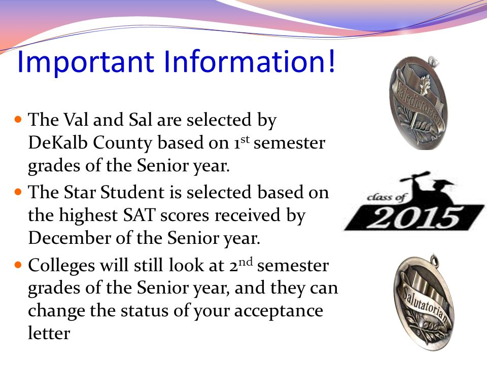 Important Information! The Val and Sal are selected by DeKalb County based on 1 st semester grades of the Senior year. The Star Student is selected ba