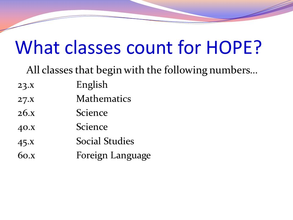 HOPE rigor requirements for class of 2015 Students must pass 2 courses from the following types of courses: Advanced Math Advanced Science Advanced Placement (AP) Advanced Foreign Language