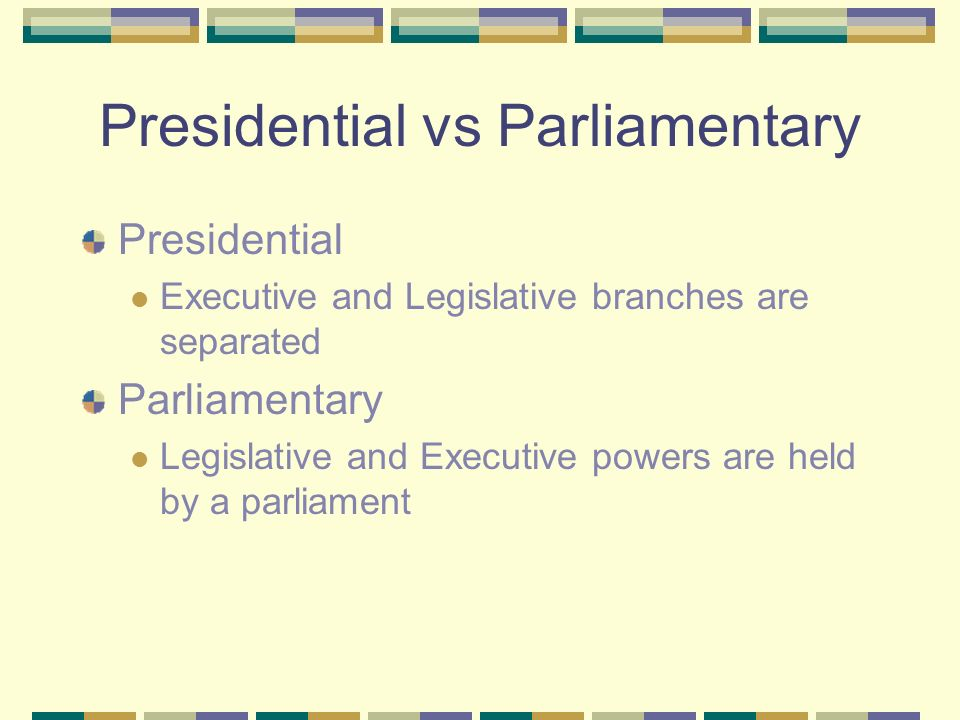 Presidential vs Parliamentary Presidential Executive and Legislative branches are separated Parliamentary Legislative and Executive powers are held by