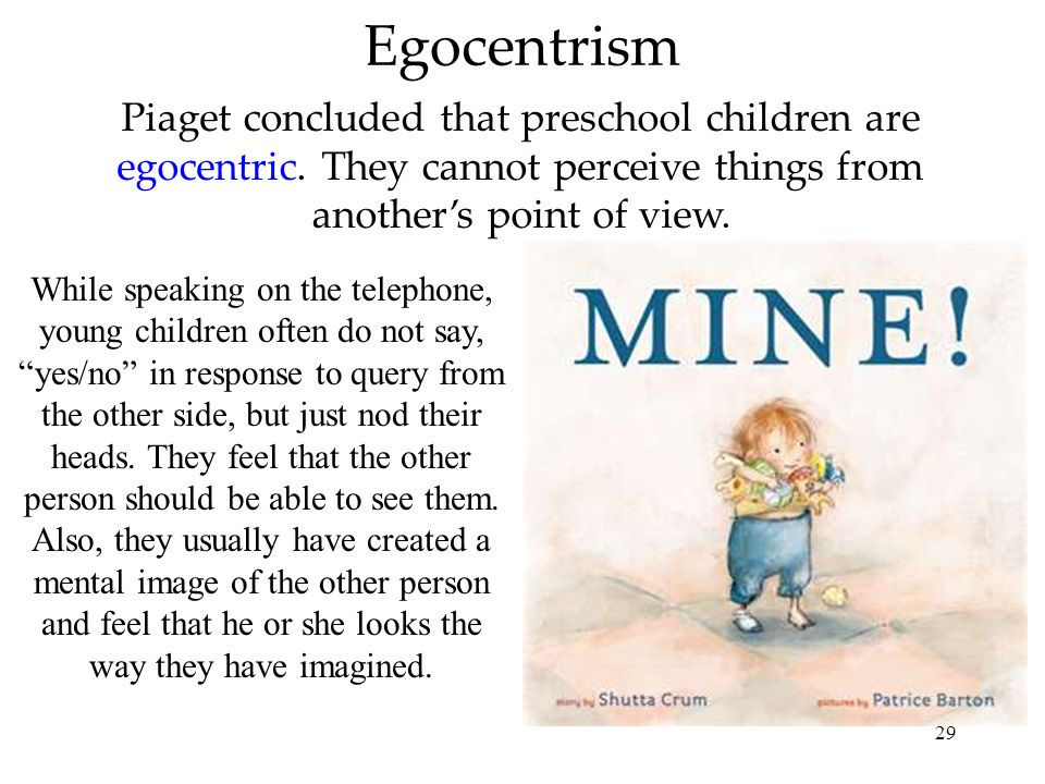 29 Egocentrism Piaget concluded that preschool children are egocentric. They cannot perceive things from anothers point of view. While speaking on the