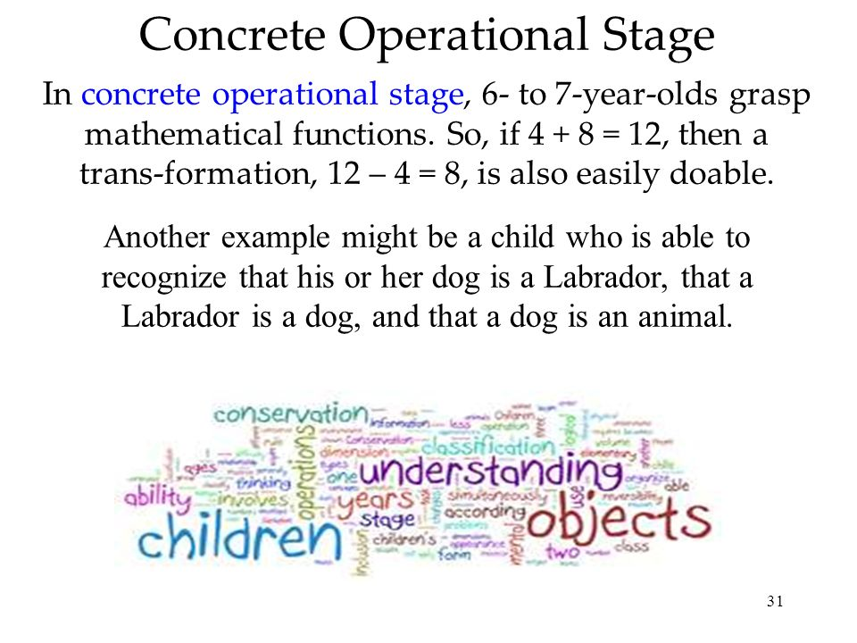 31 Concrete Operational Stage In concrete operational stage, 6- to 7-year-olds grasp mathematical functions. So, if 4 + 8 = 12, then a trans-formation