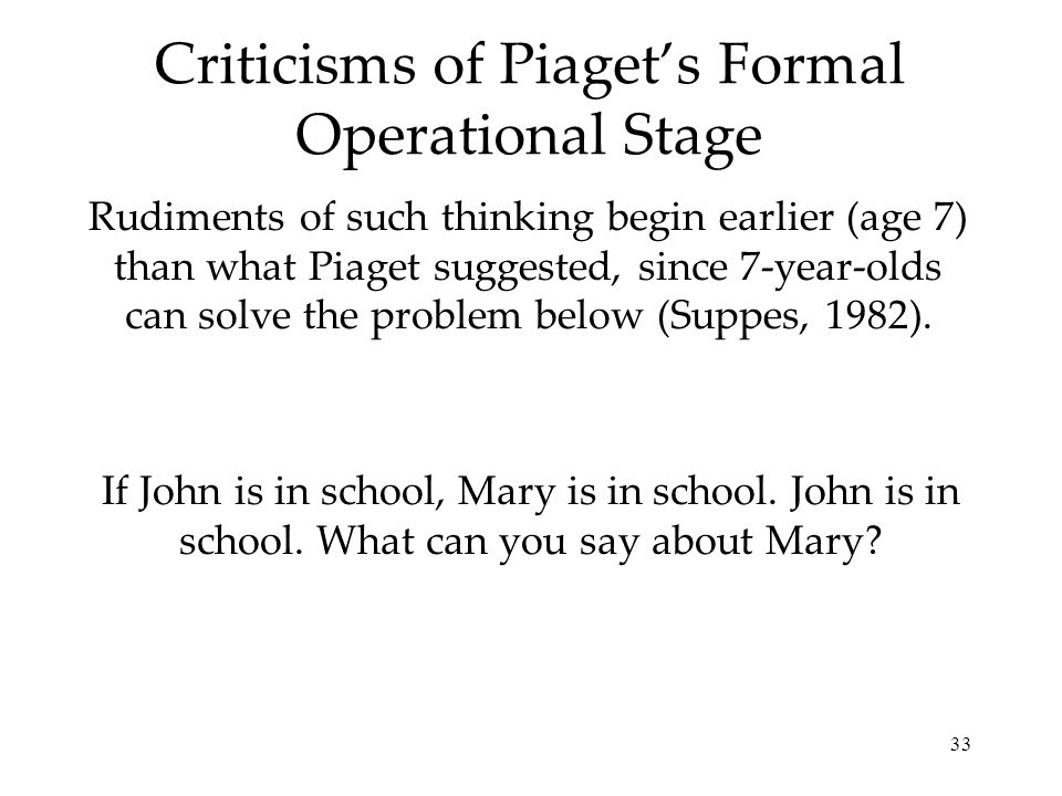 33 Criticisms of Piagets Formal Operational Stage Rudiments of such thinking begin earlier (age 7) than what Piaget suggested, since 7-year-olds can s