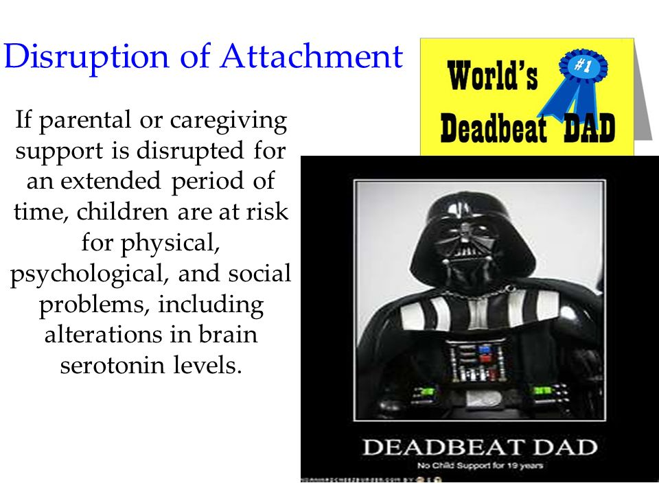 45 Disruption of Attachment If parental or caregiving support is disrupted for an extended period of time, children are at risk for physical, psycholo