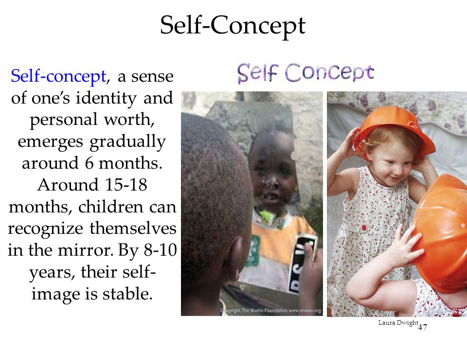 47 Self-Concept Self-concept, a sense of ones identity and personal worth, emerges gradually around 6 months. Around 15-18 months, children can recogn