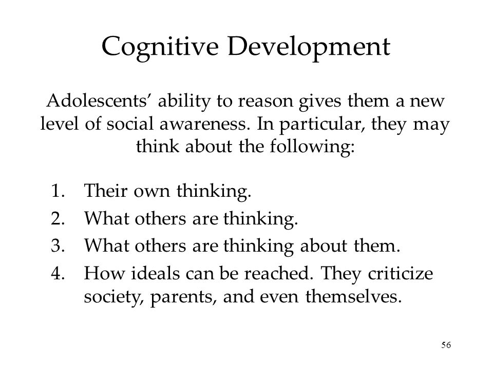 56 Cognitive Development Adolescents ability to reason gives them a new level of social awareness. In particular, they may think about the following:
