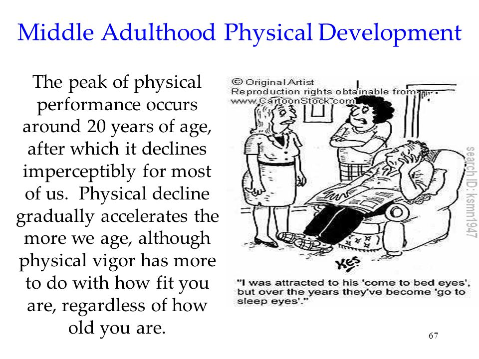 67 Middle Adulthood Physical Development The peak of physical performance occurs around 20 years of age, after which it declines imperceptibly for mos