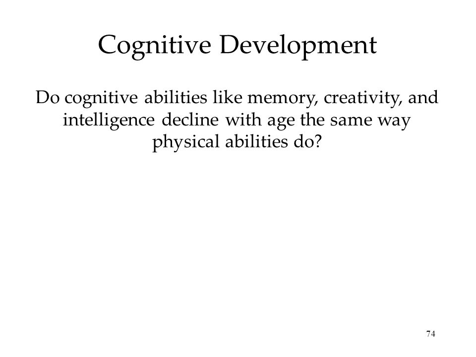 74 Cognitive Development Do cognitive abilities like memory, creativity, and intelligence decline with age the same way physical abilities do?