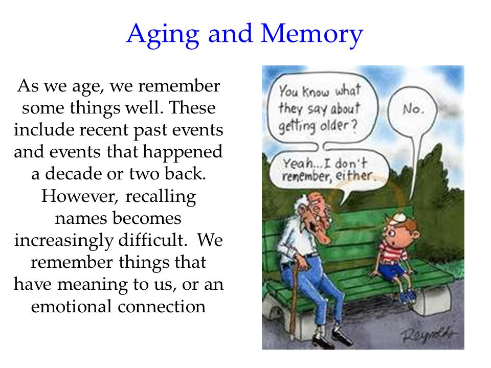 75 Aging and Memory As we age, we remember some things well. These include recent past events and events that happened a decade or two back. However,