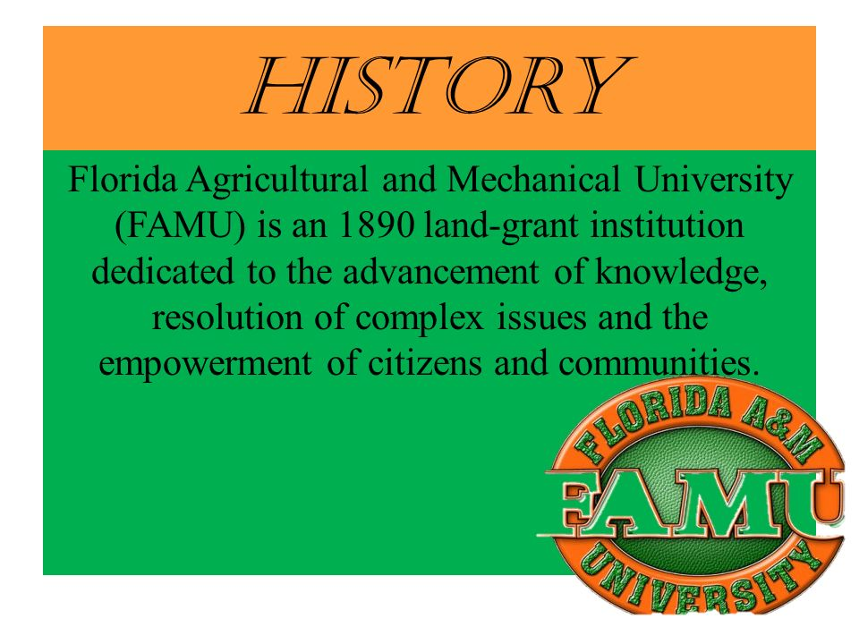 History Florida Agricultural and Mechanical University (FAMU) is an 1890 land-grant institution dedicated to the advancement of knowledge, resolution of complex issues and the empowerment of citizens and communities.