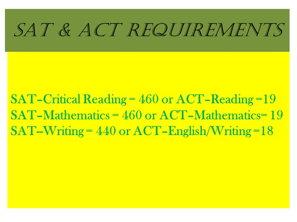 SAT & ACT Requirements SAT–Critical Reading = 460 or ACT–Reading =19 SAT–Mathematics = 460 or ACT–Mathematics= 19 SAT--Writing = 440 or ACT–English/Writing =18