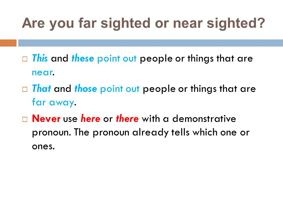 Are you far sighted or near sighted? This and these point out people or things that are near. That and those point out people or things that are far a