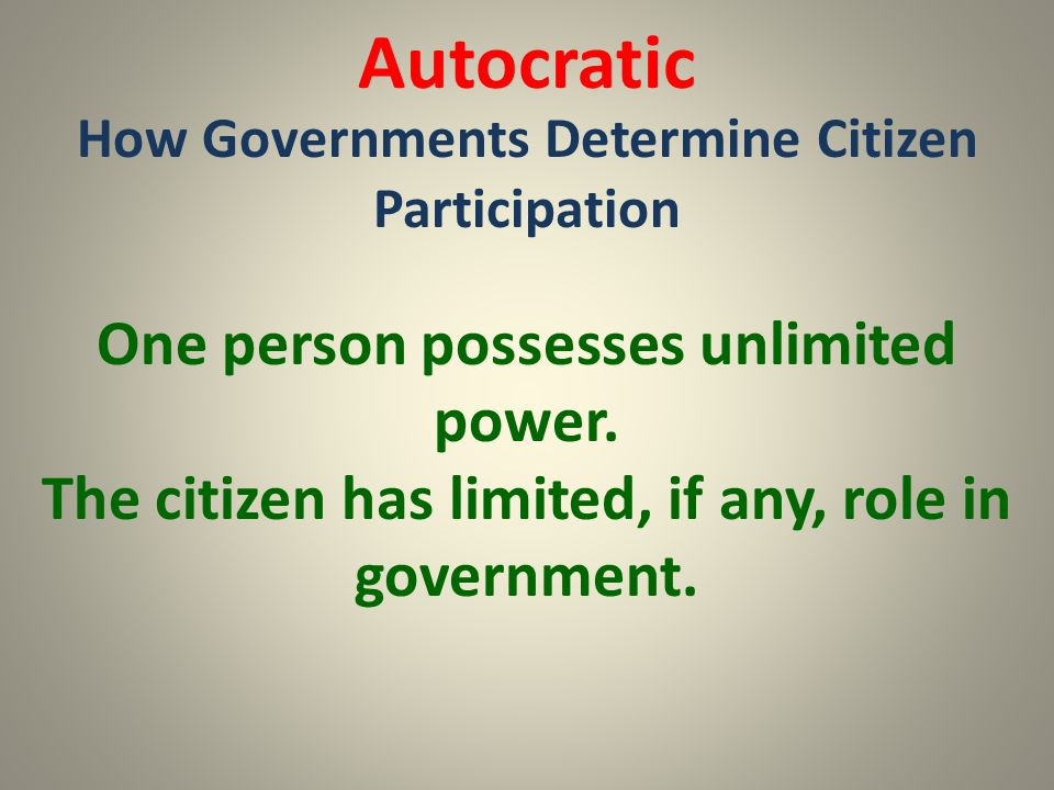 Autocratic How Governments Determine Citizen Participation One person possesses unlimited power. The citizen has limited, if any, role in government.