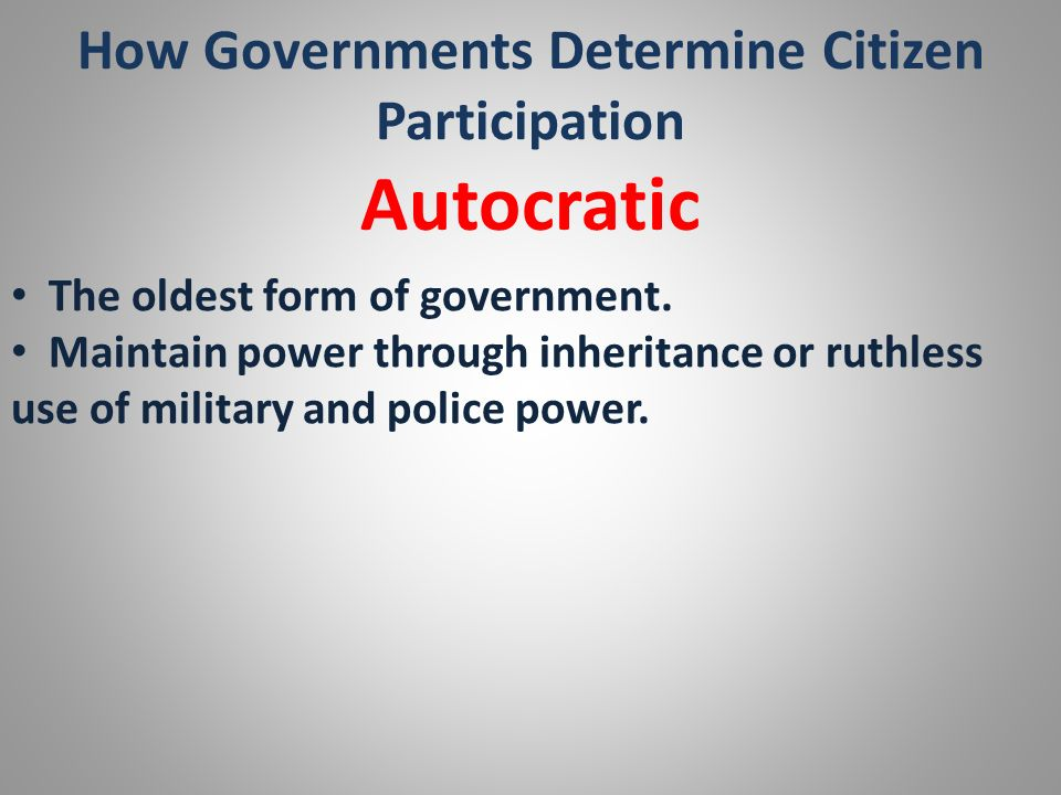 How Governments Determine Citizen Participation Autocratic The oldest form of government. Maintain power through inheritance or ruthless use of milita