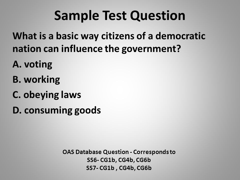 Sample Test Question What is a basic way citizens of a democratic nation can influence the government? A. voting B. working C. obeying laws D. consumi