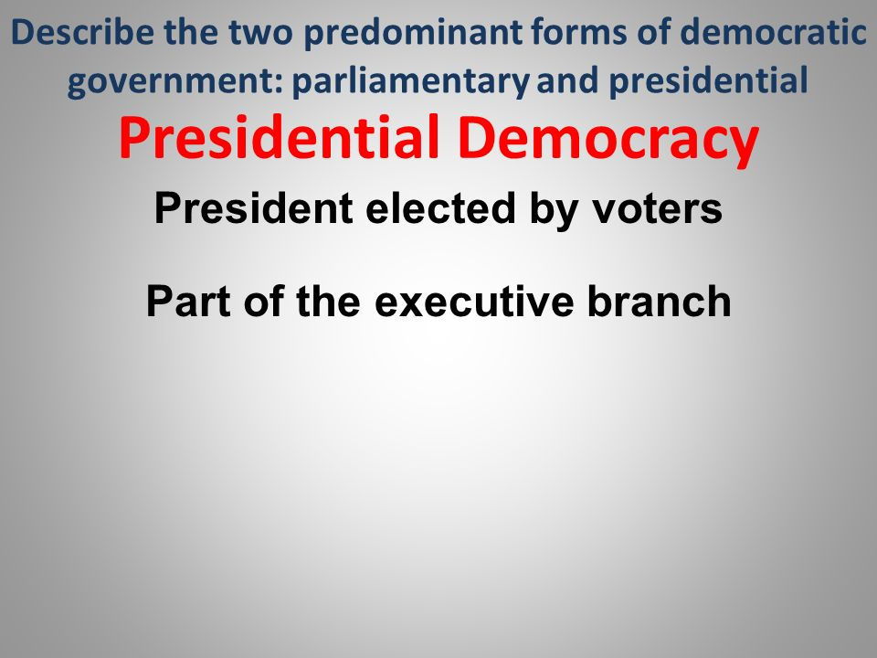 Describe the two predominant forms of democratic government: parliamentary and presidential Presidential Democracy President elected by voters Part of