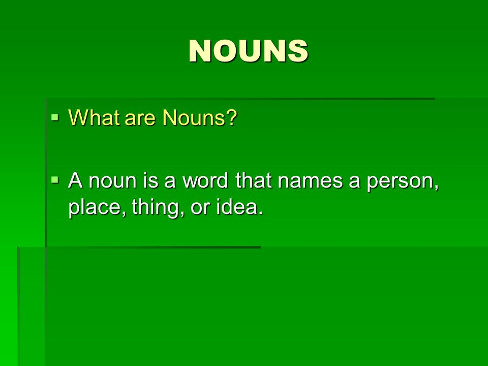 NOUNS What are Nouns? What are Nouns? A noun is a word that names a person, place, thing, or idea. A noun is a word that names a person, place, thing,