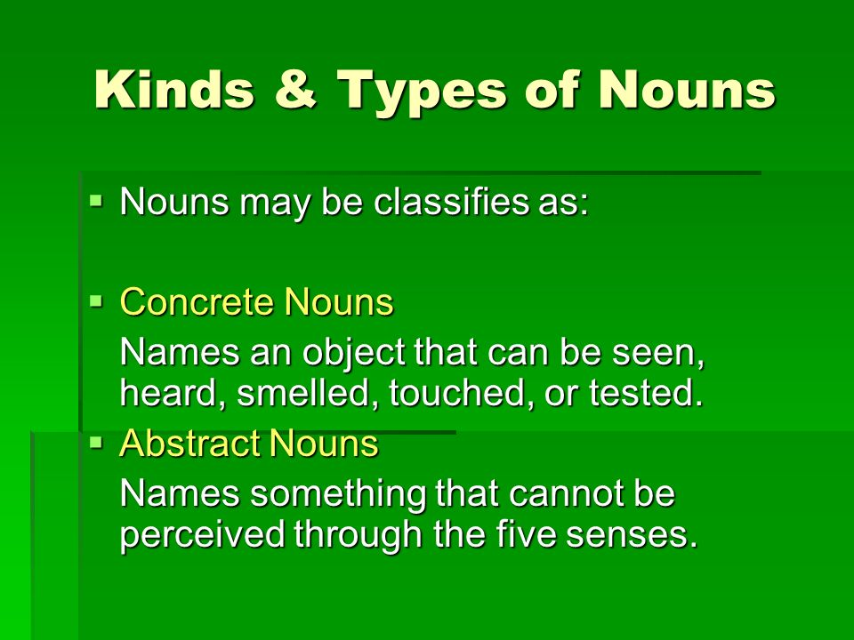 Kinds & Types of Nouns Nouns may be classifies as: Nouns may be classifies as: Concrete Nouns Concrete Nouns Names an object that can be seen, heard,