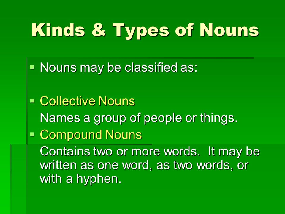 Kinds & Types of Nouns Nouns may be classified as: Nouns may be classified as: Collective Nouns Collective Nouns Names a group of people or things. Co