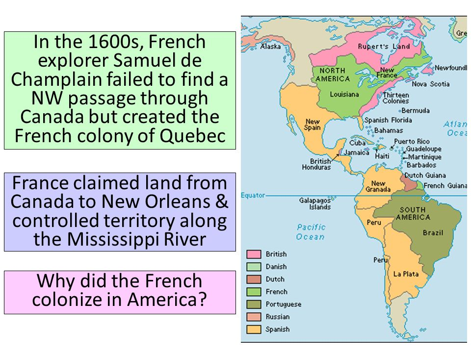 France claimed land from Canada to New Orleans & controlled territory along the Mississippi River In the 1600s, French explorer Samuel de Champlain failed to find a NW passage through Canada but created the French colony of Quebec Why did the French colonize in America?