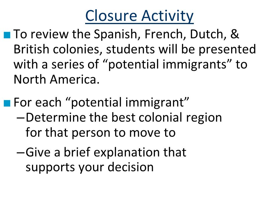 Closure Activity To review the Spanish, French, Dutch, & British colonies, students will be presented with a series of potential immigrants to North America.