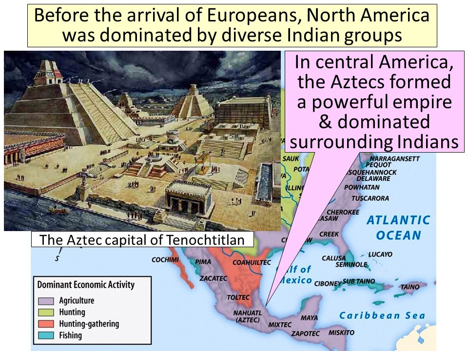 Before the arrival of Europeans, North America was dominated by diverse Indian groups The Aztec capital of Tenochtitlan In central America, the Aztecs formed a powerful empire & dominated surrounding Indians