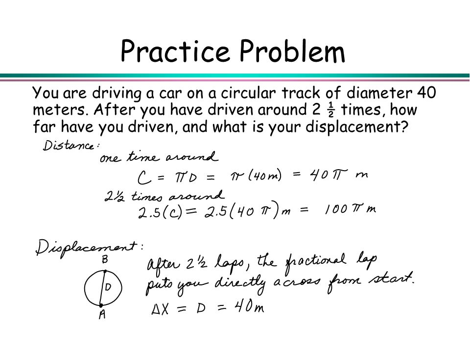 Practice Problem You are driving a car on a circular track of diameter 40 meters. After you have driven around 2 ½ times, how far have you driven, and
