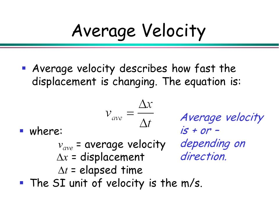 Average Velocity Average velocity describes how fast the displacement is changing. The equation is: Average velocity is + or – depending on direction.