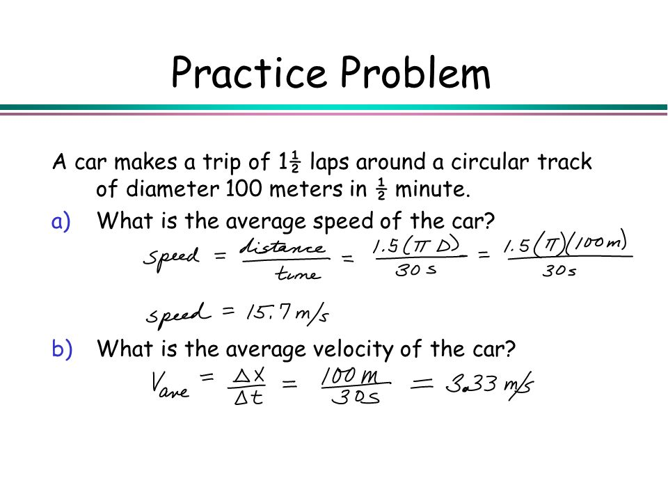 Practice Problem A car makes a trip of 1½ laps around a circular track of diameter 100 meters in ½ minute. a)What is the average speed of the car? b)W