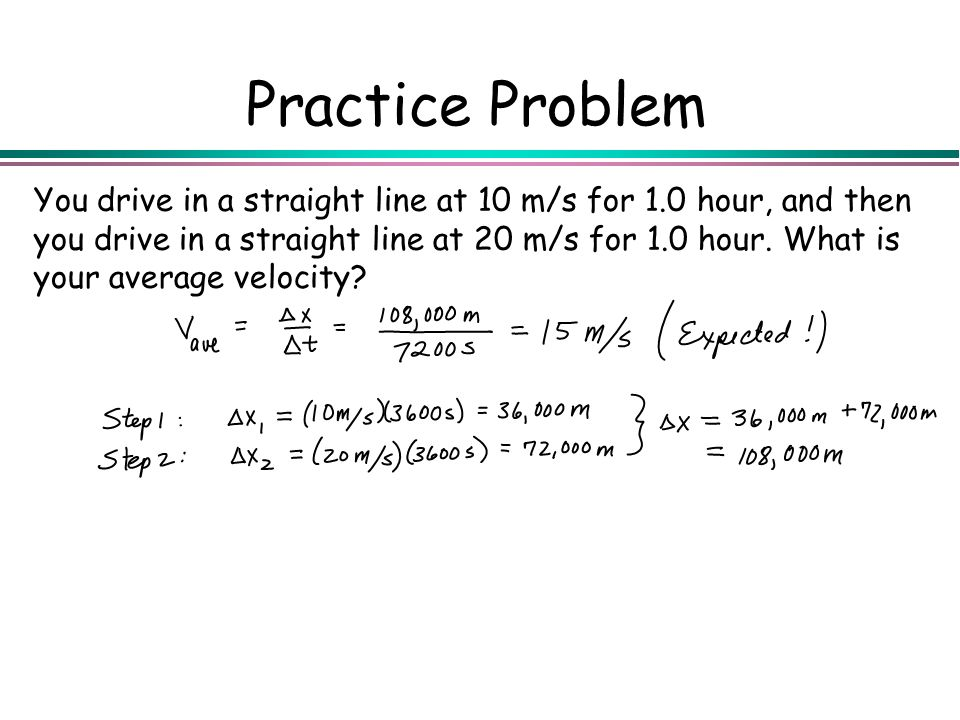 Practice Problem You drive in a straight line at 10 m/s for 1.0 hour, and then you drive in a straight line at 20 m/s for 1.0 hour. What is your avera