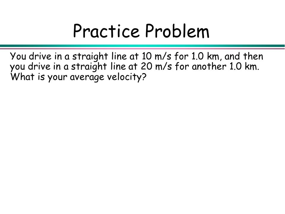 Practice Problem You drive in a straight line at 10 m/s for 1.0 km, and then you drive in a straight line at 20 m/s for another 1.0 km. What is your a