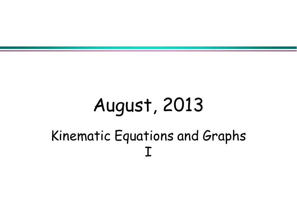 August, 2013 Kinematic Equations and Graphs I
