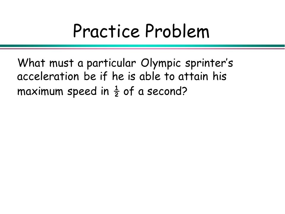 Practice Problem What must a particular Olympic sprinters acceleration be if he is able to attain his maximum speed in ½ of a second?
