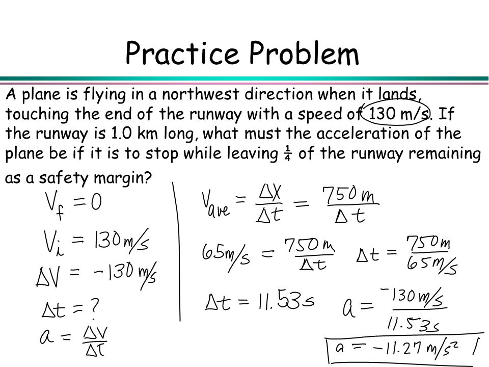 Practice Problem A plane is flying in a northwest direction when it lands, touching the end of the runway with a speed of 130 m/s. If the runway is 1.