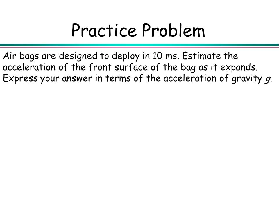 Practice Problem Air bags are designed to deploy in 10 ms. Estimate the acceleration of the front surface of the bag as it expands. Express your answe