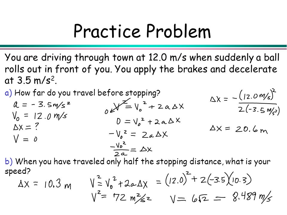 Practice Problem You are driving through town at 12.0 m/s when suddenly a ball rolls out in front of you. You apply the brakes and decelerate at 3.5 m