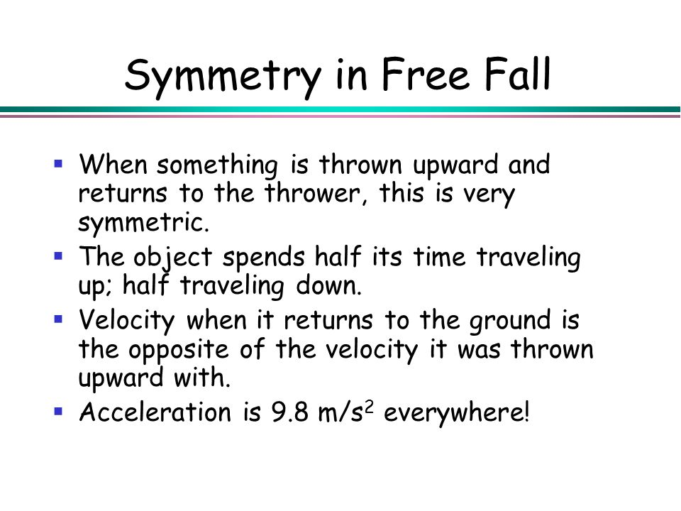 Symmetry in Free Fall When something is thrown upward and returns to the thrower, this is very symmetric. The object spends half its time traveling up