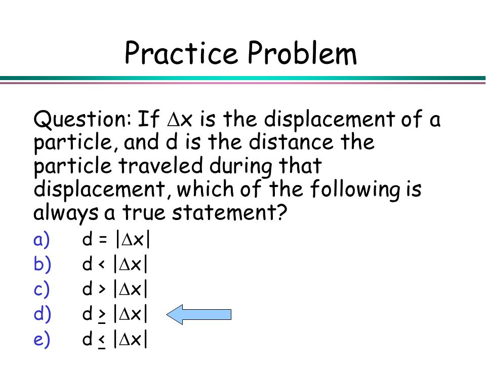 Practice Problem Question: If x is the displacement of a particle, and d is the distance the particle traveled during that displacement, which of the