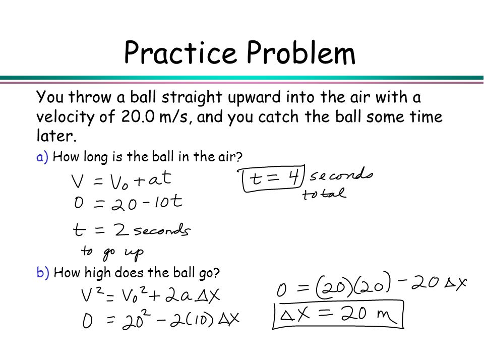 Practice Problem You throw a ball straight upward into the air with a velocity of 20.0 m/s, and you catch the ball some time later. a) How long is the